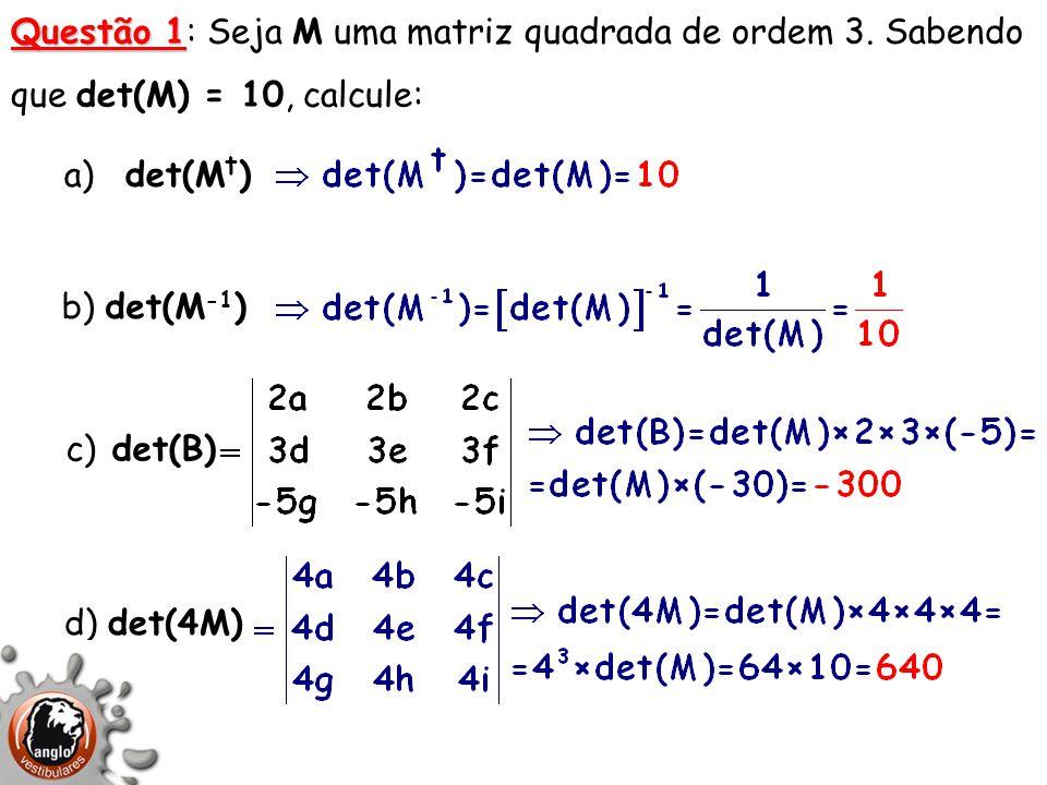 Questão 1 Questão 1: Seja M uma matriz quadrada de ordem 3. Sabendo que det(M) = 10, calcule: a) det(M t ) b) det(M -1 ) c) det(B) d) det(4M)