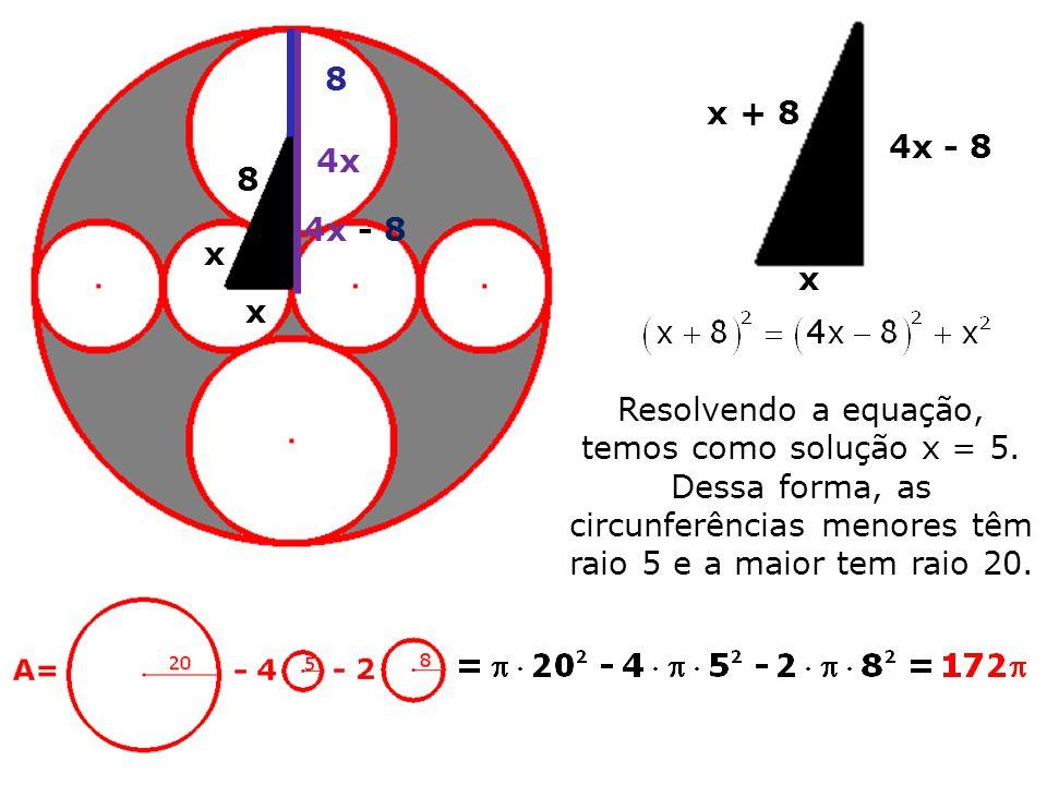 x x 8 4x 8 4x - 8 Resolvendo a equação, temos como solução x = 5. Dessa forma, as circunferências menores têm raio 5 e a maior tem raio 20. x x + 8 4x