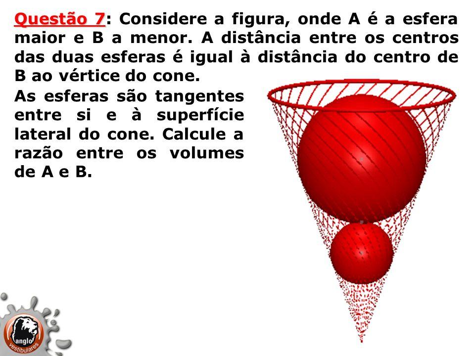 Questão 7 Questão 7: Considere a figura, onde A é a esfera maior e B a menor. A distância entre os centros das duas esferas é igual à distância do cen