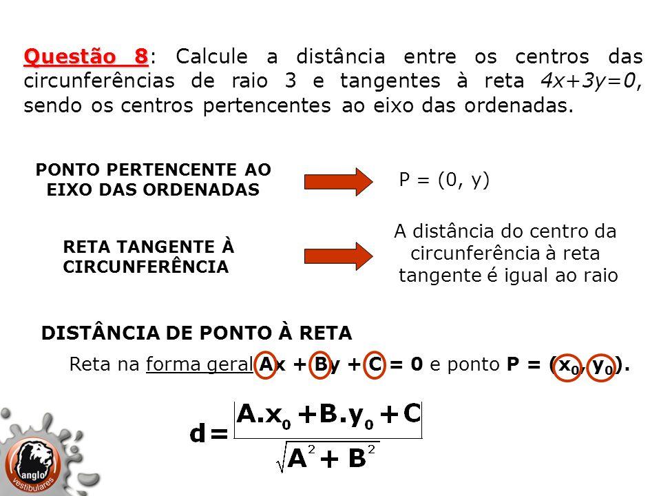 Questão 8 Questão 8: Calcule a distância entre os centros das circunferências de raio 3 e tangentes à reta 4x+3y=0, sendo os centros pertencentes ao e