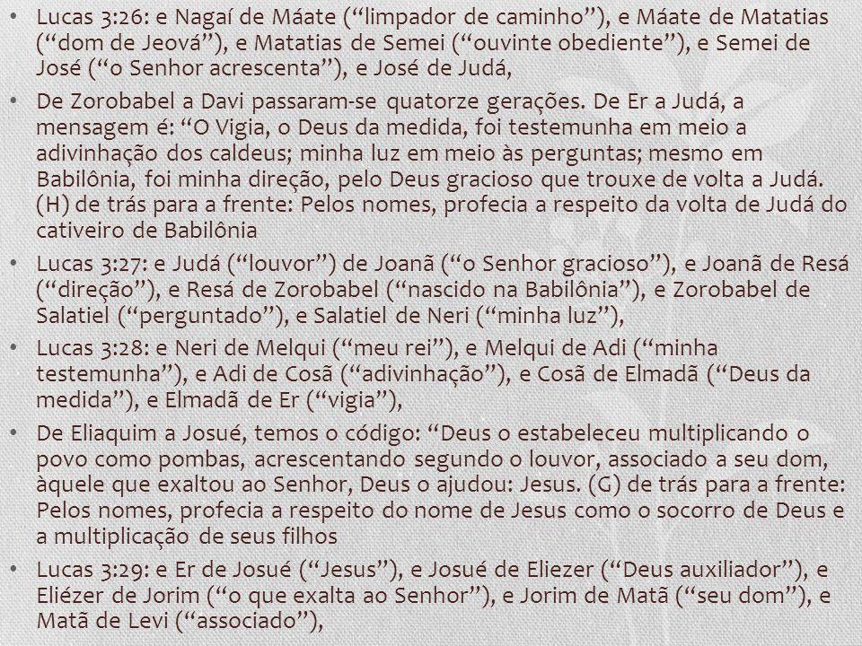 Lucas 3:26: e Nagaí de Máate ( limpador de caminho ), e Máate de Matatias ( dom de Jeová ), e Matatias de Semei ( ouvinte obediente ), e Semei de José ( o Senhor acrescenta ), e José de Judá, De Zorobabel a Davi passaram-se quatorze gerações.