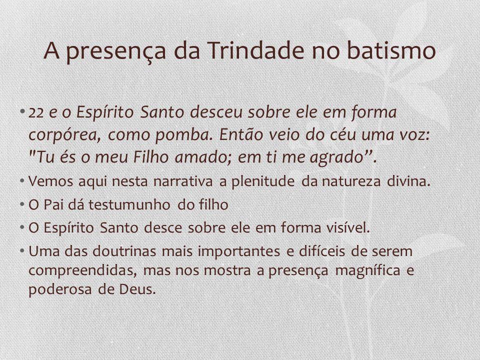 A presença da Trindade no batismo 22 e o Espírito Santo desceu sobre ele em forma corpórea, como pomba.