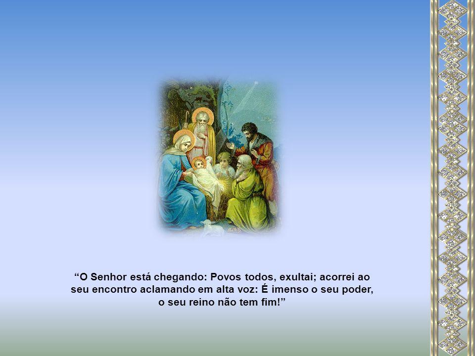 O Senhor está chegando: Povos todos, exultai; acorrei ao seu encontro aclamando em alta voz: É imenso o seu poder, o seu reino não tem fim!