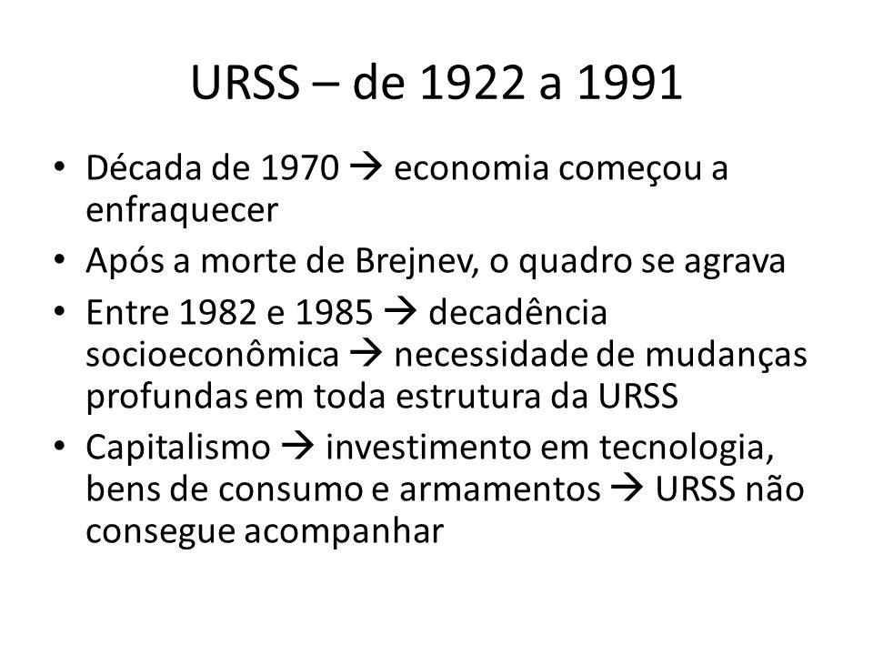 URSS – de 1922 a 1991 Década de 1970  economia começou a enfraquecer Após a morte de Brejnev, o quadro se agrava Entre 1982 e 1985  decadência socioeconômica  necessidade de mudanças profundas em toda estrutura da URSS Capitalismo  investimento em tecnologia, bens de consumo e armamentos  URSS não consegue acompanhar