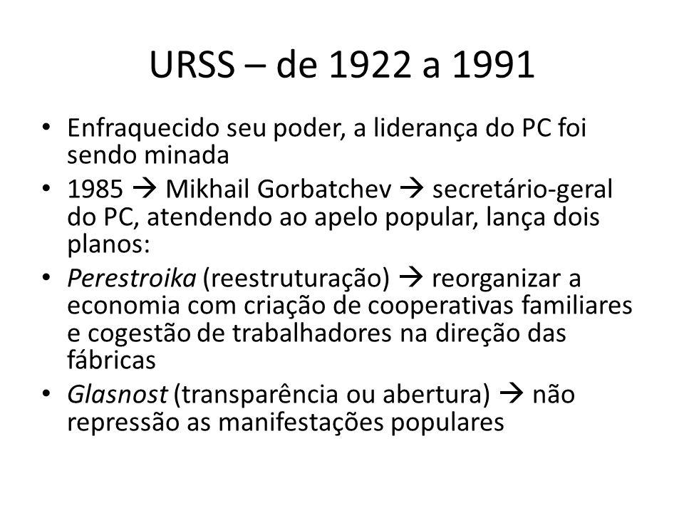 URSS – de 1922 a 1991 Enfraquecido seu poder, a liderança do PC foi sendo minada 1985  Mikhail Gorbatchev  secretário-geral do PC, atendendo ao apelo popular, lança dois planos: Perestroika (reestruturação)  reorganizar a economia com criação de cooperativas familiares e cogestão de trabalhadores na direção das fábricas Glasnost (transparência ou abertura)  não repressão as manifestações populares