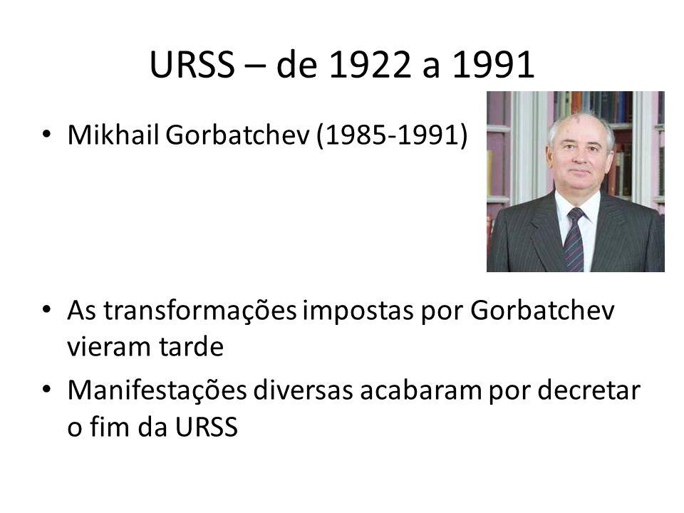 URSS – de 1922 a 1991 Mikhail Gorbatchev (1985-1991) As transformações impostas por Gorbatchev vieram tarde Manifestações diversas acabaram por decretar o fim da URSS