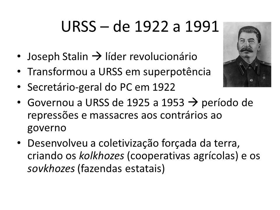 URSS – de 1922 a 1991 Joseph Stalin  líder revolucionário Transformou a URSS em superpotência Secretário-geral do PC em 1922 Governou a URSS de 1925 a 1953  período de repressões e massacres aos contrários ao governo Desenvolveu a coletivização forçada da terra, criando os kolkhozes (cooperativas agrícolas) e os sovkhozes (fazendas estatais)