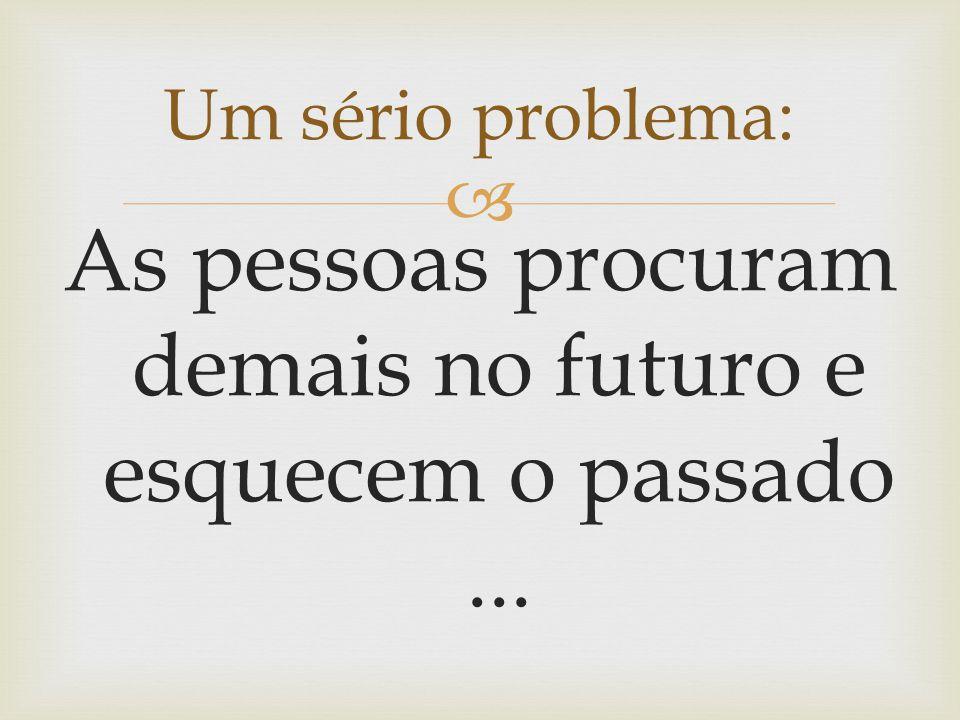  Um sério problema: As pessoas procuram demais no futuro e esquecem o passado...