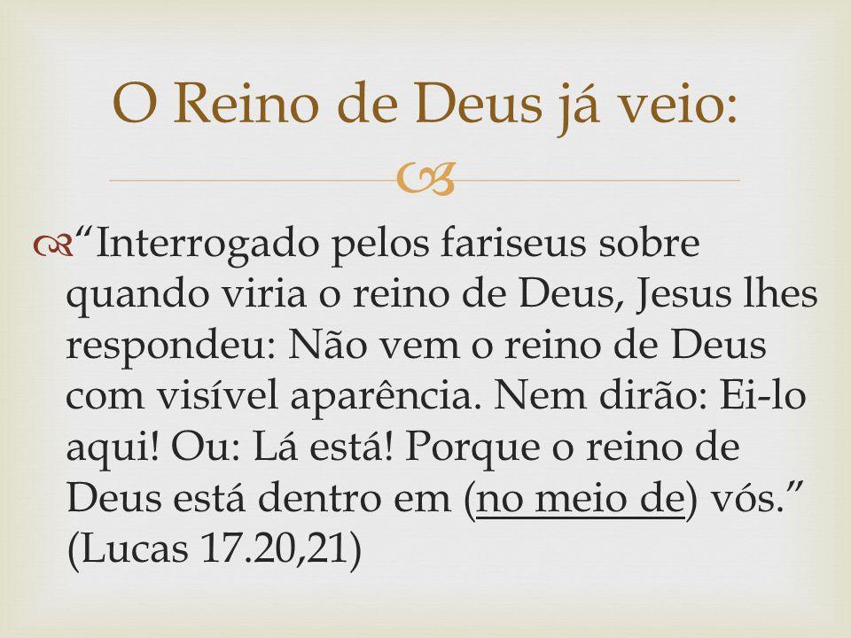 """ O Reino de Deus já veio:  """"Interrogado pelos fariseus sobre quando viria o reino de Deus, Jesus lhes respondeu: Não vem o reino de Deus com visível"""
