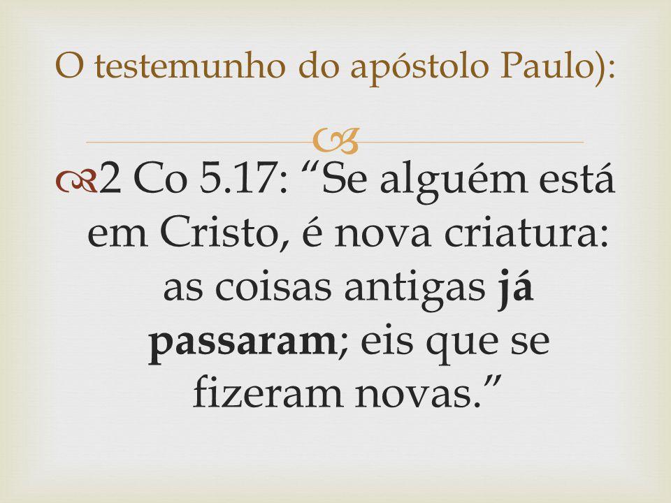 """ O testemunho do apóstolo Paulo):  2 Co 5.17: """"Se alguém está em Cristo, é nova criatura: as coisas antigas já passaram ; eis que se fizeram novas."""""""
