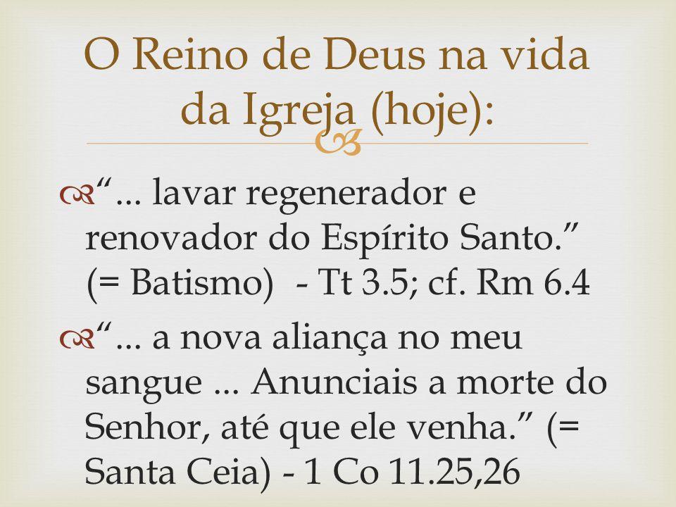 """ O Reino de Deus na vida da Igreja (hoje):  """"... lavar regenerador e renovador do Espírito Santo."""" (= Batismo) - Tt 3.5; cf. Rm 6.4  """"... a nova al"""