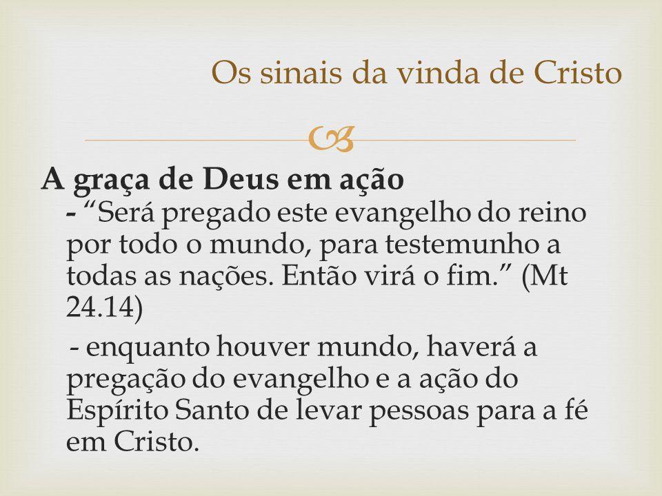 """ Os sinais da vinda de Cristo A graça de Deus em ação - """"Será pregado este evangelho do reino por todo o mundo, para testemunho a todas as nações. En"""