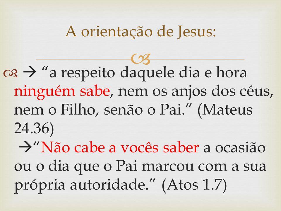 """ A orientação de Jesus:   """"a respeito daquele dia e hora ninguém sabe, nem os anjos dos céus, nem o Filho, senão o Pai."""" (Mateus 24.36)  """"Não cabe"""