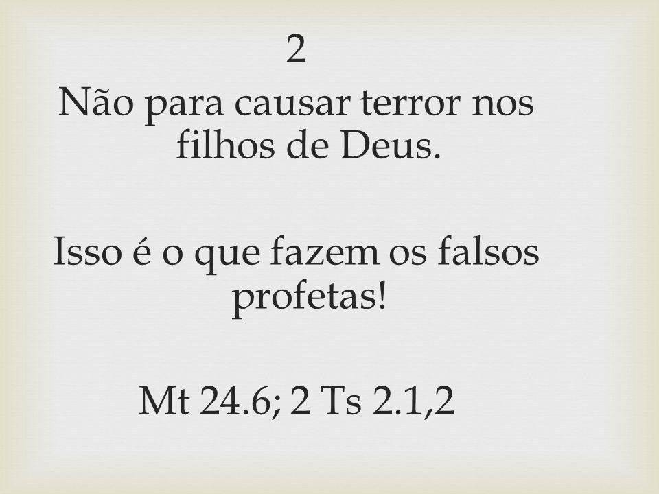2 Não para causar terror nos filhos de Deus. Isso é o que fazem os falsos profetas! Mt 24.6; 2 Ts 2.1,2