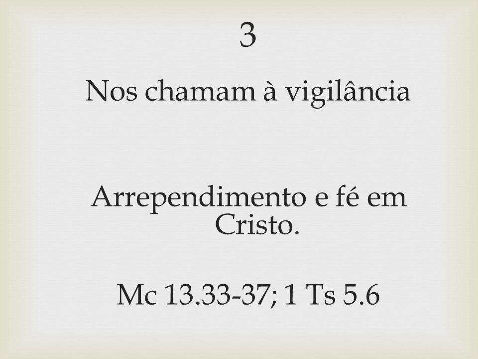 3 Nos chamam à vigilância Arrependimento e fé em Cristo. Mc 13.33-37; 1 Ts 5.6