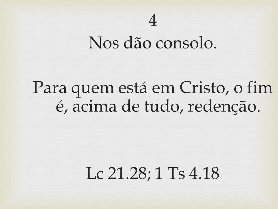 4 Nos dão consolo. Para quem está em Cristo, o fim é, acima de tudo, redenção. Lc 21.28; 1 Ts 4.18