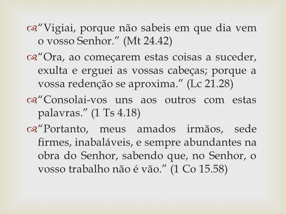 """ """"Vigiai, porque não sabeis em que dia vem o vosso Senhor."""" (Mt 24.42)  """"Ora, ao começarem estas coisas a suceder, exulta e erguei as vossas cabeças"""