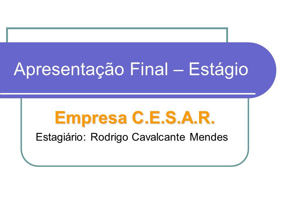 Apresentação Final – Estágio Empresa C.E.S.A.R. Estagiário: Rodrigo Cavalcante Mendes