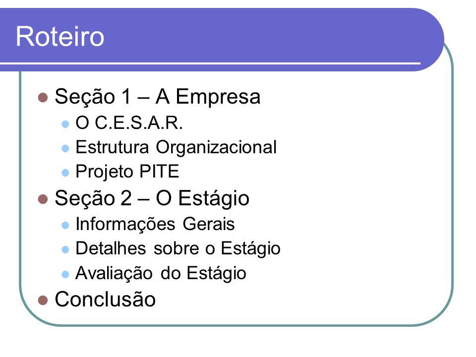 Roteiro Seção 1 – A Empresa O C.E.S.A.R. Estrutura Organizacional Projeto PITE Seção 2 – O Estágio Informações Gerais Detalhes sobre o Estágio Avaliaç