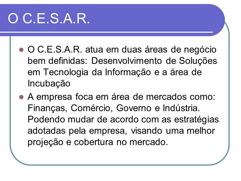 O C.E.S.A.R. O C.E.S.A.R. atua em duas áreas de negócio bem definidas: Desenvolvimento de Soluções em Tecnologia da Informação e a área de Incubação A