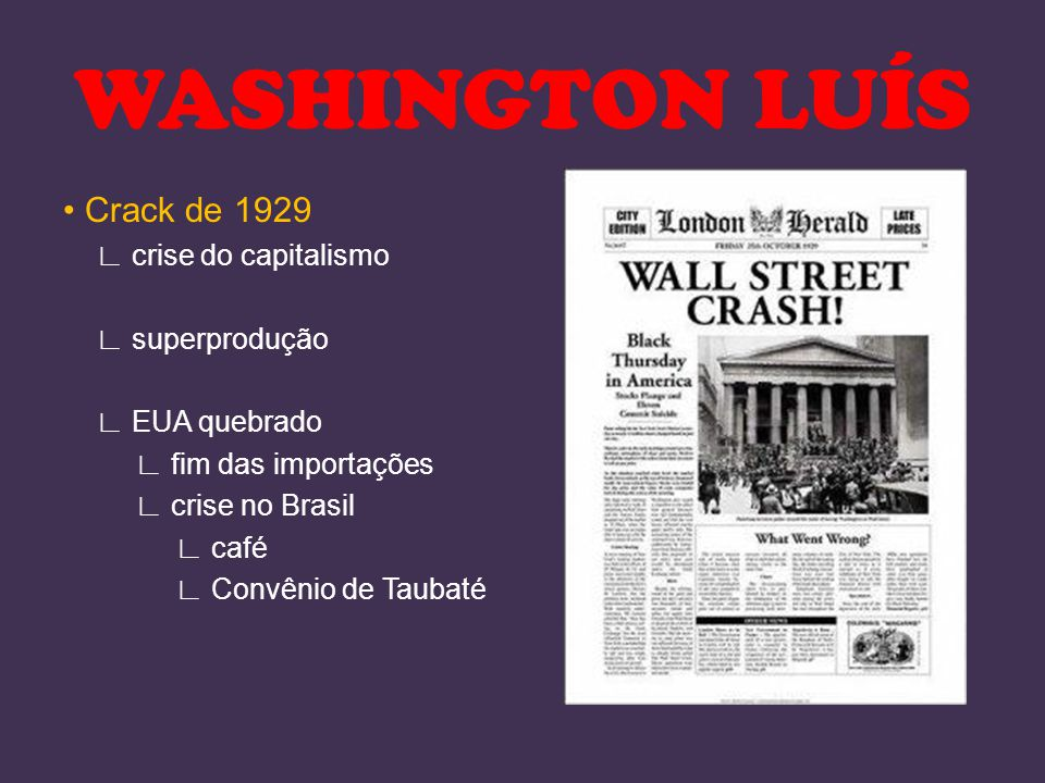 Crack de 1929 ∟ crise do capitalismo ∟ superprodução ∟ EUA quebrado ∟ fim das importações ∟ crise no Brasil ∟ café ∟ Convênio de Taubaté WASHINGTON LU