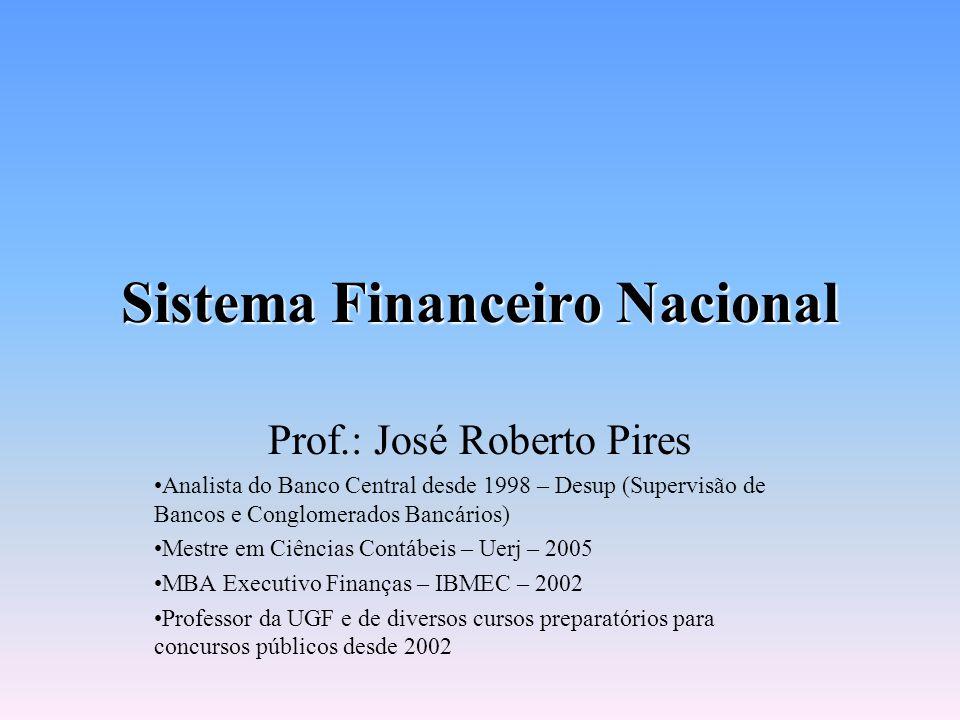 Sistema Financeiro Nacional Prof.: José Roberto Pires Analista do Banco Central desde 1998 – Desup (Supervisão de Bancos e Conglomerados Bancários) Mestre em Ciências Contábeis – Uerj – 2005 MBA Executivo Finanças – IBMEC – 2002 Professor da UGF e de diversos cursos preparatórios para concursos públicos desde 2002