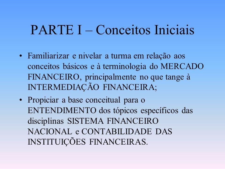 PARTE I – Conceitos Iniciais Familiarizar e nivelar a turma em relação aos conceitos básicos e à terminologia do MERCADO FINANCEIRO, principalmente no que tange à INTERMEDIAÇÃO FINANCEIRA; Propiciar a base conceitual para o ENTENDIMENTO dos tópicos específicos das disciplinas SISTEMA FINANCEIRO NACIONAL e CONTABILIDADE DAS INSTITUIÇÕES FINANCEIRAS.