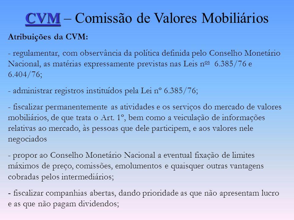 CVM CVM – Comissão de Valores Mobiliários Atribuições da CVM: - disciplinar e fiscalizar as seguintes atividades (artigo 1º da Lei 6.385/76):  a adm