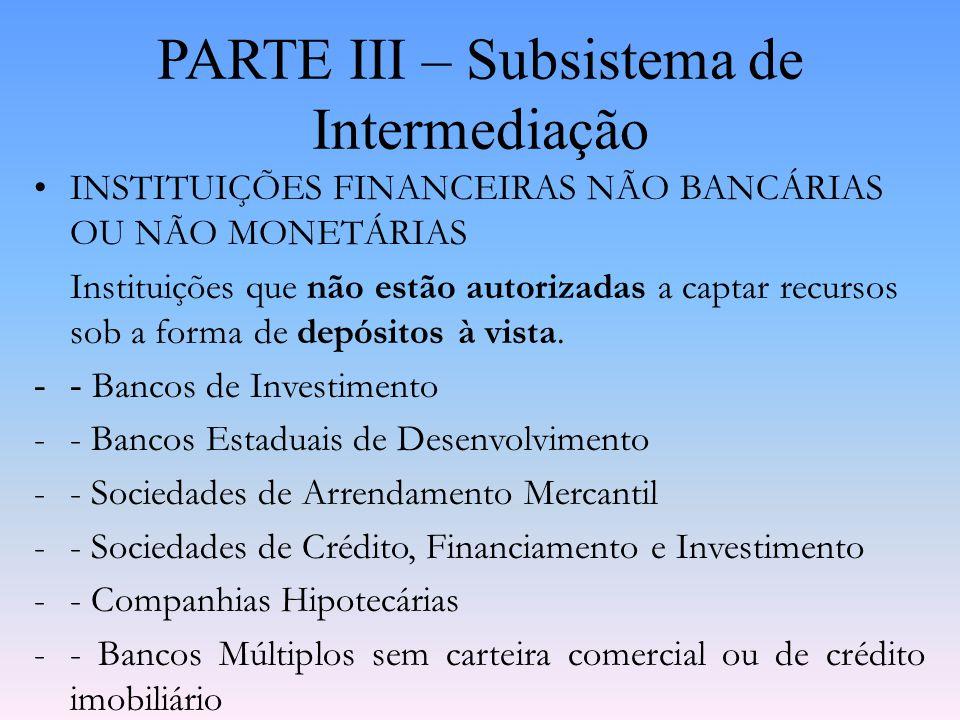PARTE III – Subsistema de Intermediação INSTITUIÇÕES FINANCEIRAS BANCÁRIAS OU MONETÁRIAS Instituições autorizadas a captar recursos junto ao público s