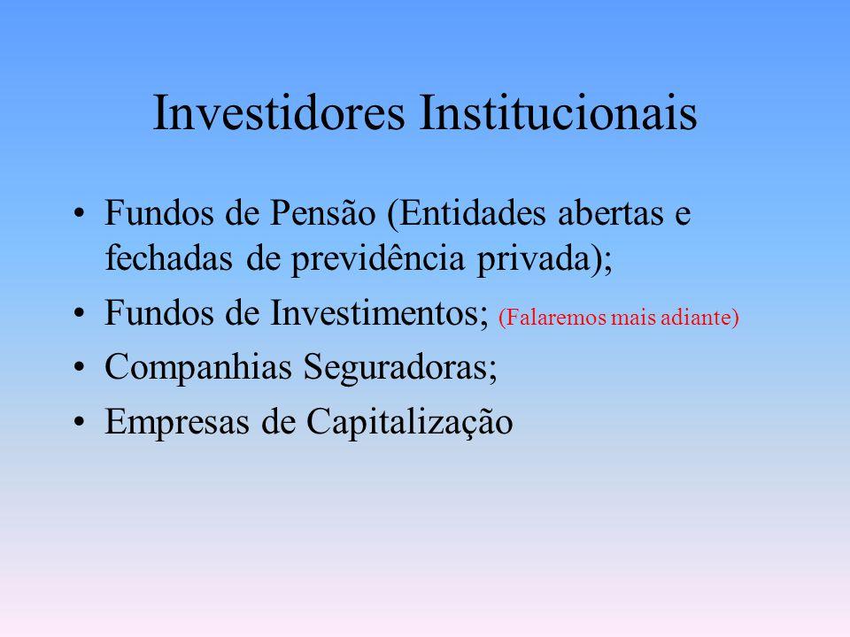 Investidores Institucionais Fundos de Pensão (Entidades abertas e fechadas de previdência privada); Fundos de Investimentos; (Falaremos mais adiante) Companhias Seguradoras; Empresas de Capitalização