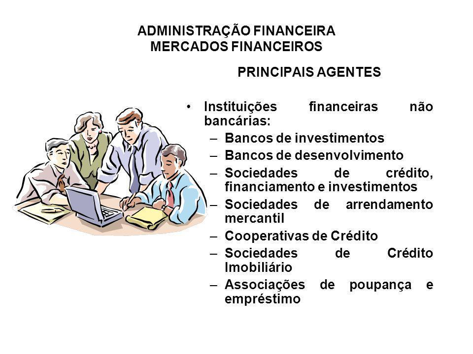 ADMINISTRAÇÃO FINANCEIRA MERCADOS FINANCEIROS PRINCIPAIS AGENTES Instituições financeiras não bancárias: –Bancos de investimentos –Bancos de desenvolv