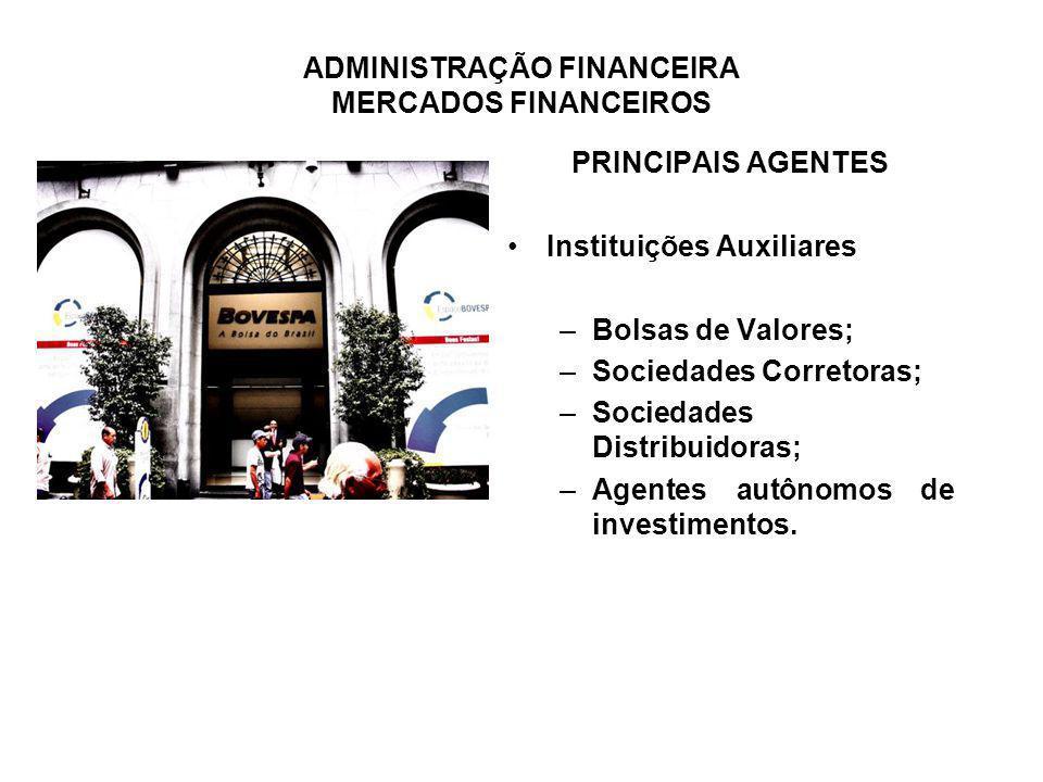 ADMINISTRAÇÃO FINANCEIRA MERCADOS FINANCEIROS PRINCIPAIS AGENTES Instituições Auxiliares –Bolsas de Valores; –Sociedades Corretoras; –Sociedades Distr