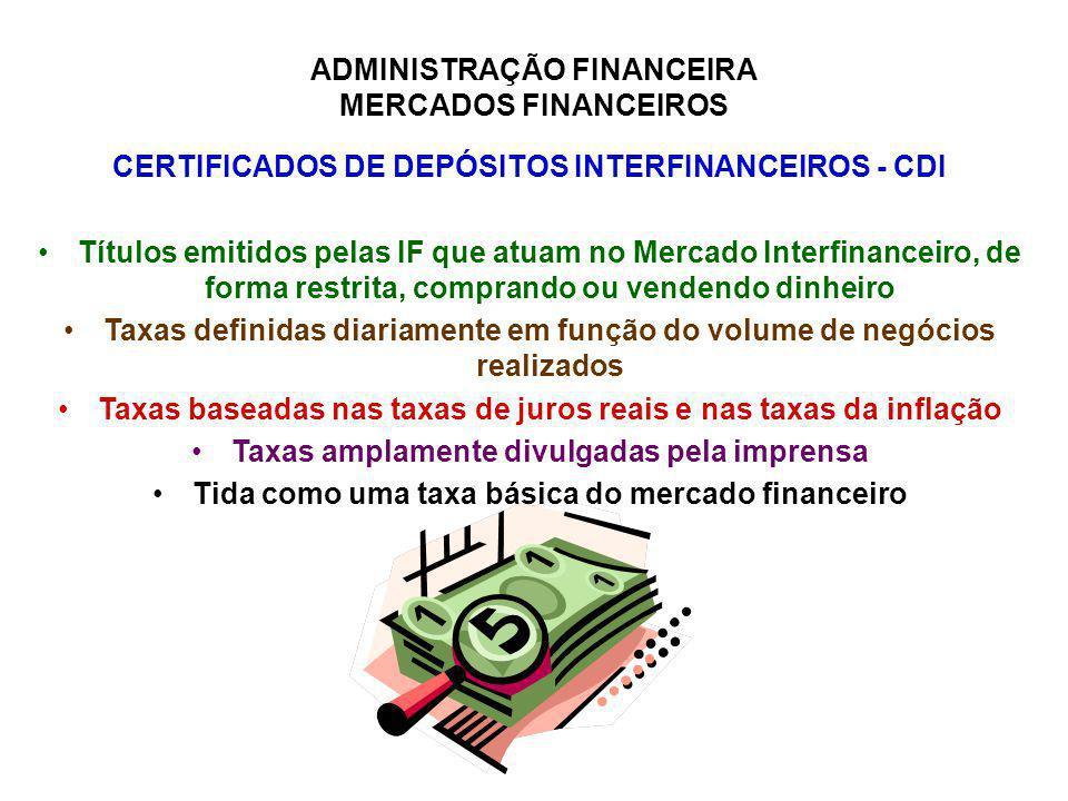 ADMINISTRAÇÃO FINANCEIRA MERCADOS FINANCEIROS CERTIFICADOS DE DEPÓSITOS INTERFINANCEIROS - CDI Títulos emitidos pelas IF que atuam no Mercado Interfin