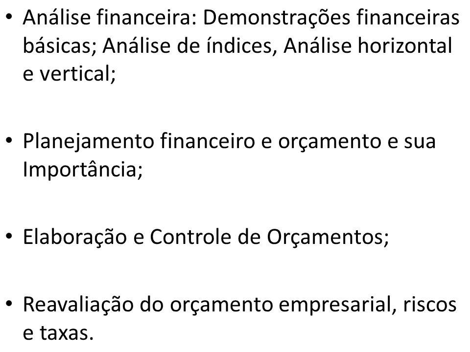 Análise financeira: Demonstrações financeiras básicas; Análise de índices, Análise horizontal e vertical; Planejamento financeiro e orçamento e sua Importância; Elaboração e Controle de Orçamentos; Reavaliação do orçamento empresarial, riscos e taxas.