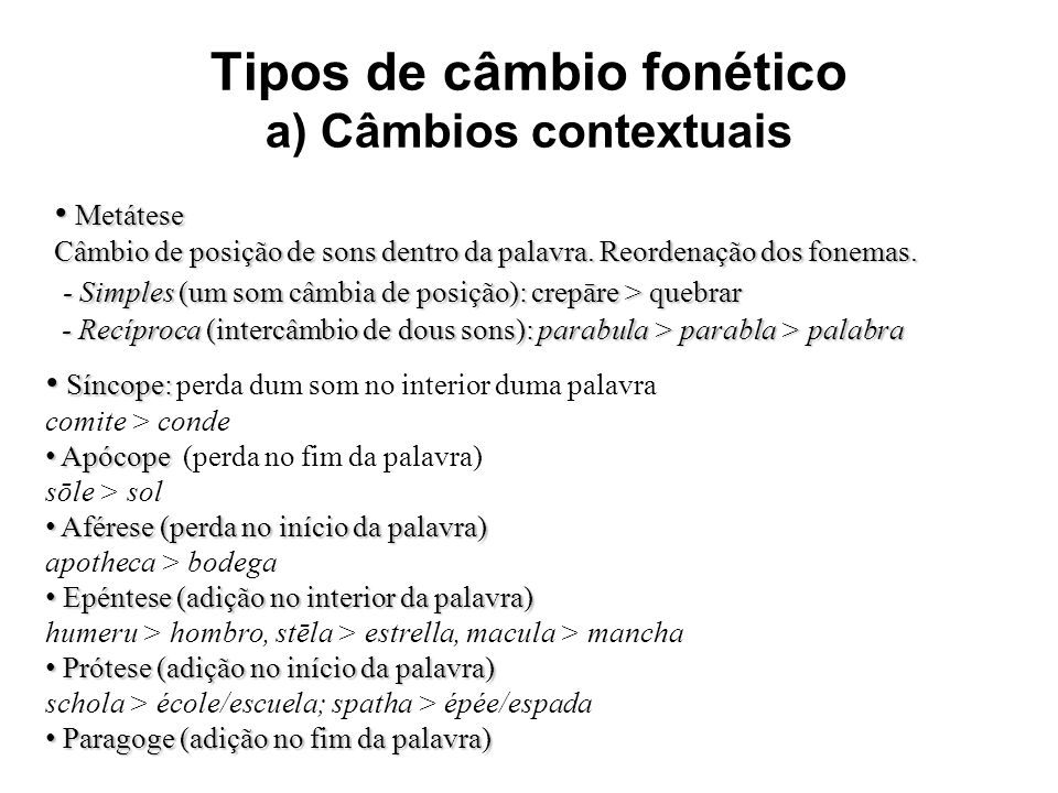 Tipos de câmbio fonético a) Câmbios contextuais Metátese Metátese Câmbio de posição de sons dentro da palavra. Reordenação dos fonemas. - Simples (um