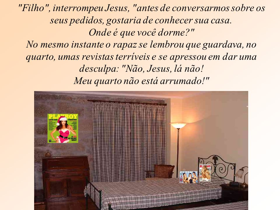 Filho , interrompeu Jesus, antes de conversarmos sobre os seus pedidos, gostaria de conhecer sua casa.