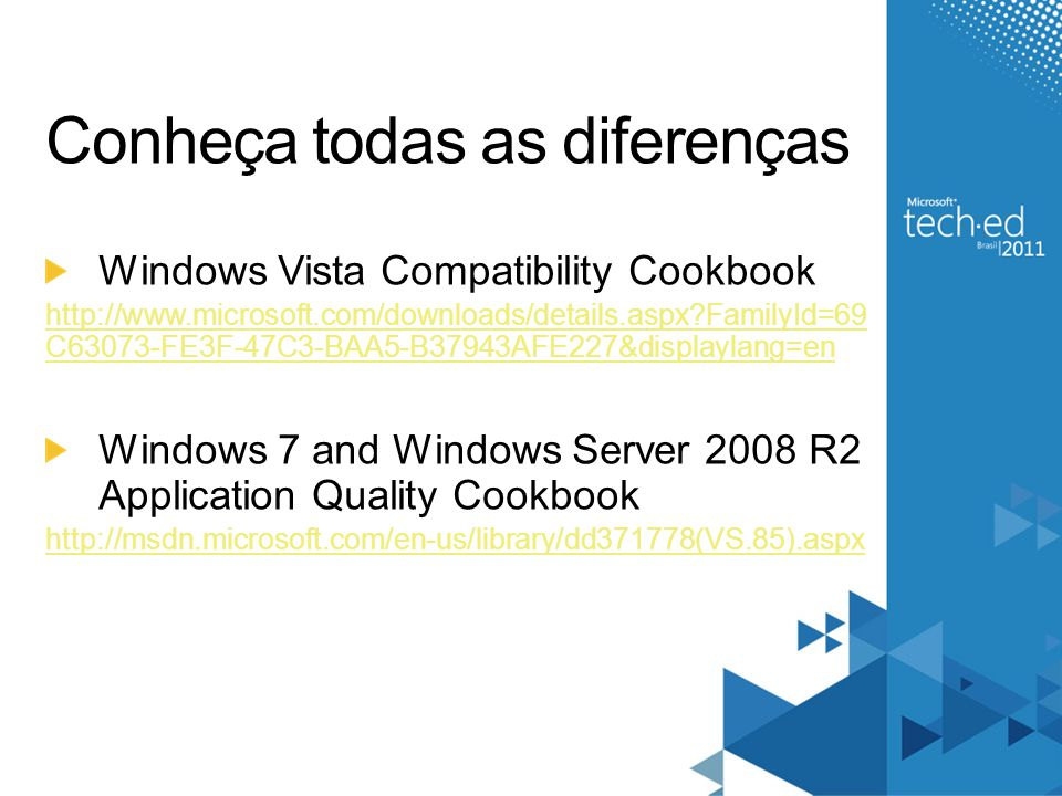 Conheça todas as diferenças Windows Vista Compatibility Cookbook http://www.microsoft.com/downloads/details.aspx FamilyId=69 C63073-FE3F-47C3-BAA5-B37943AFE227&displaylang=en Windows 7 and Windows Server 2008 R2 Application Quality Cookbook http://msdn.microsoft.com/en-us/library/dd371778(VS.85).aspx