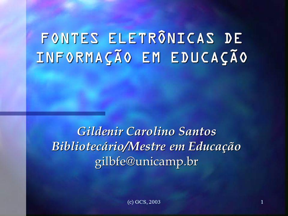 (c) GCS, 20031 FONTES ELETRÔNICAS DE INFORMAÇÃO EM EDUCAÇÃO Gildenir Carolino Santos Bibliotecário/Mestre em Educação gilbfe@unicamp.br