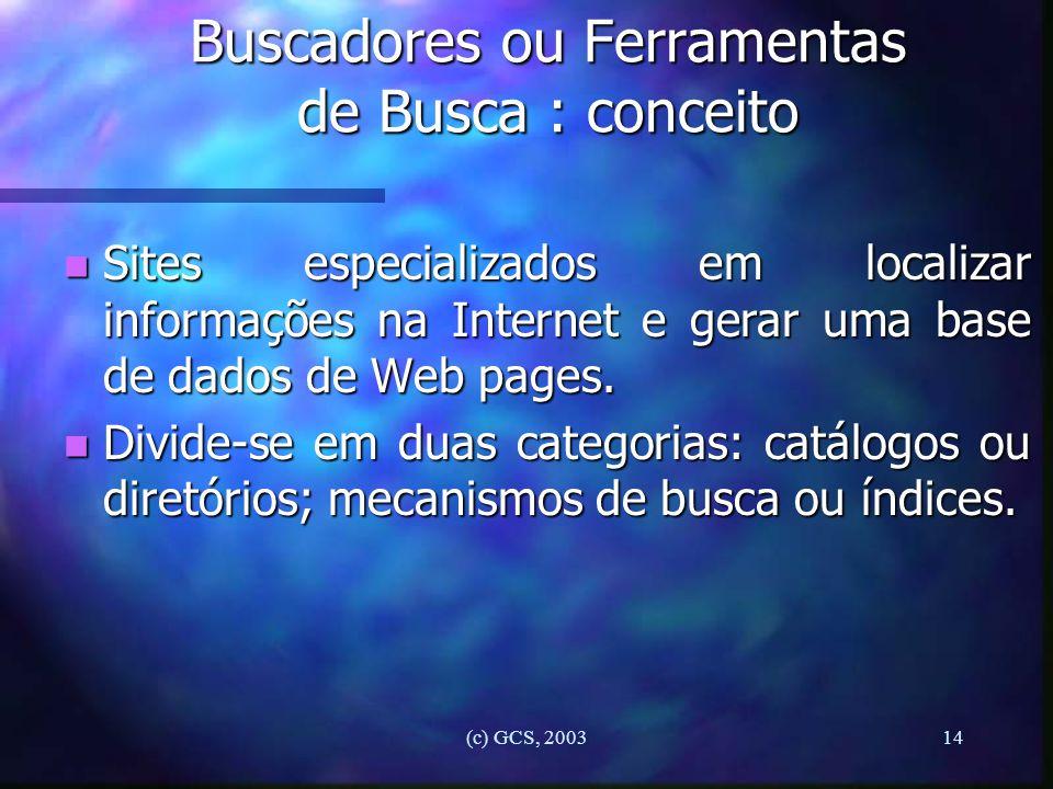 (c) GCS, 200314 Buscadores ou Ferramentas de Busca : conceito n Sites especializados em localizar informações na Internet e gerar uma base de dados de