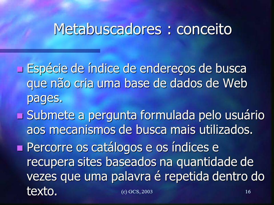 (c) GCS, 200316 Metabuscadores : conceito n Espécie de índice de endereços de busca que não cria uma base de dados de Web pages. n Submete a pergunta