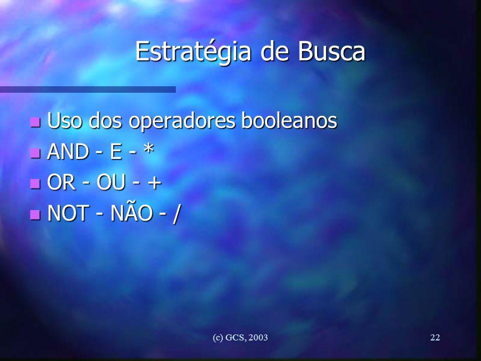 (c) GCS, 200322 Estratégia de Busca n Uso dos operadores booleanos n AND - E - * n OR - OU - + n NOT - NÃO - /