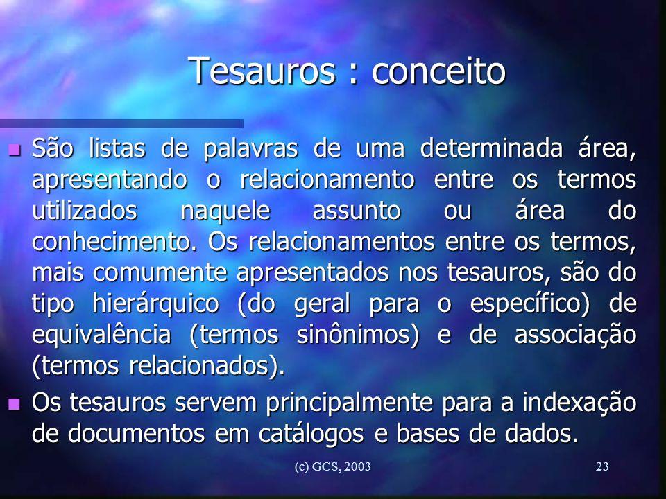 (c) GCS, 200323 Tesauros : conceito n São listas de palavras de uma determinada área, apresentando o relacionamento entre os termos utilizados naquele