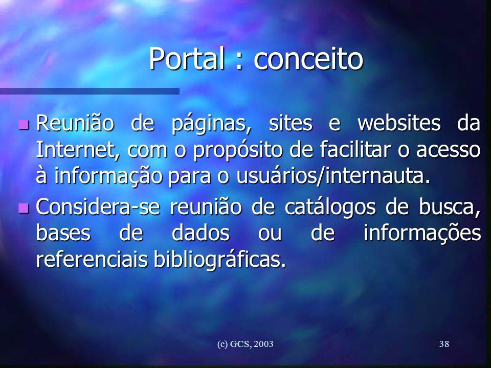 (c) GCS, 200338 Portal : conceito n Reunião de páginas, sites e websites da Internet, com o propósito de facilitar o acesso à informação para o usuári