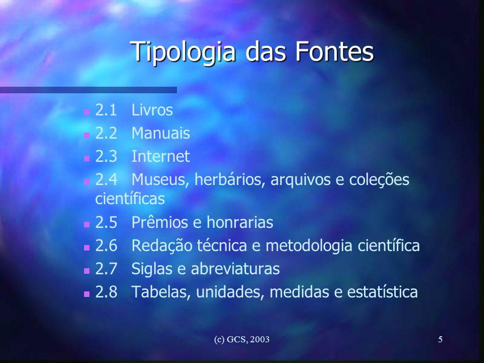 (c) GCS, 20035 Tipologia das Fontes n n 2.1Livros n n 2.2Manuais n n 2.3Internet n n 2.4Museus, herbários, arquivos e coleções científicas n n 2.5Prêm