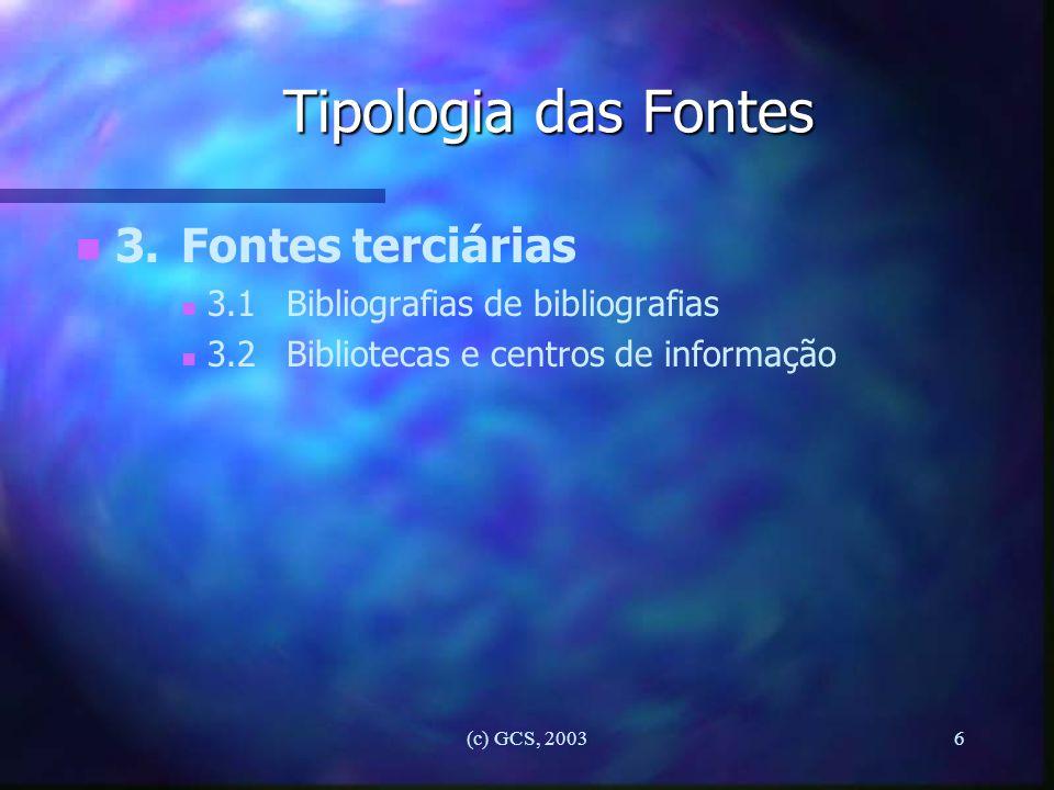 (c) GCS, 20036 Tipologia das Fontes n n 3.Fontes terciárias n n 3.1Bibliografias de bibliografias n n 3.2Bibliotecas e centros de informação