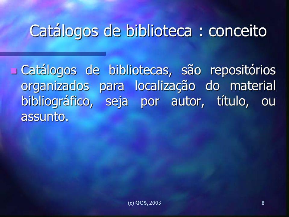 (c) GCS, 20038 Catálogos de biblioteca : conceito n Catálogos de bibliotecas, são repositórios organizados para localização do material bibliográfico,