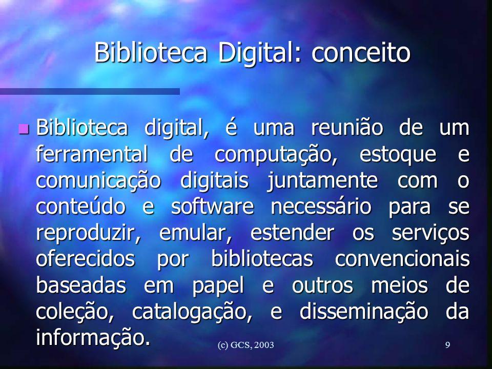 (c) GCS, 20039 Biblioteca Digital: conceito n Biblioteca digital, é uma reunião de um ferramental de computação, estoque e comunicação digitais juntam