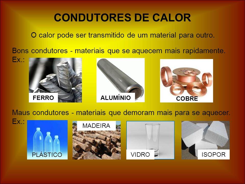 CONDUTORES DE CALOR O calor pode ser transmitido de um material para outro. Bons condutores - materiais que se aquecem mais rapidamente. Ex.: FERROALU