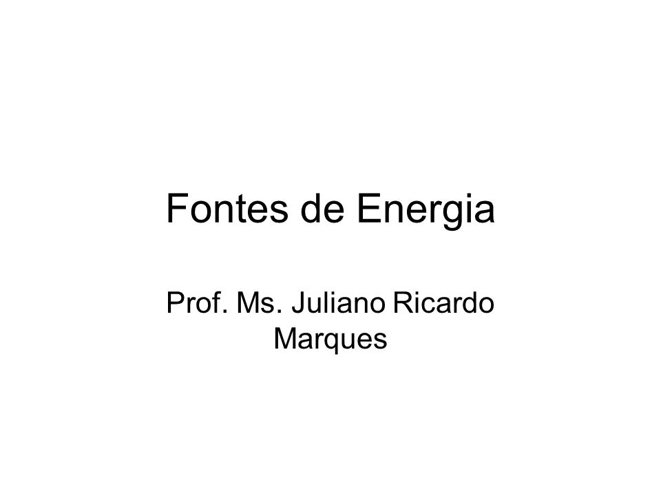 Fontes de Energia Prof. Ms. Juliano Ricardo Marques
