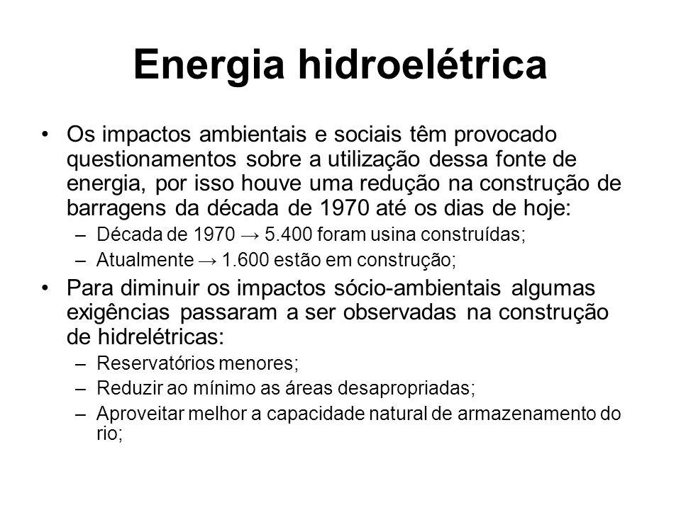 Energia hidroelétrica Os impactos ambientais e sociais têm provocado questionamentos sobre a utilização dessa fonte de energia, por isso houve uma redução na construção de barragens da década de 1970 até os dias de hoje: –Década de 1970 → 5.400 foram usina construídas; –Atualmente → 1.600 estão em construção; Para diminuir os impactos sócio-ambientais algumas exigências passaram a ser observadas na construção de hidrelétricas: –Reservatórios menores; –Reduzir ao mínimo as áreas desapropriadas; –Aproveitar melhor a capacidade natural de armazenamento do rio;